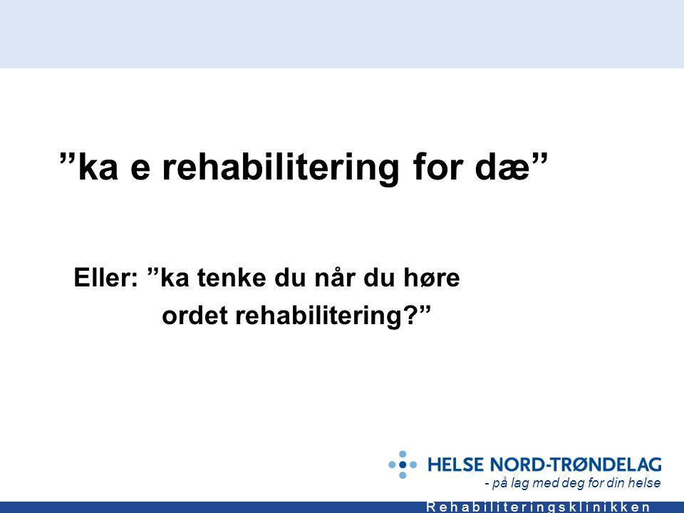 - på lag med deg for din helse R e h a b i l i t e r i n g s k l i n i k k e n ka e rehabilitering for dæ Eller: ka tenke du når du høre ordet rehabilitering?