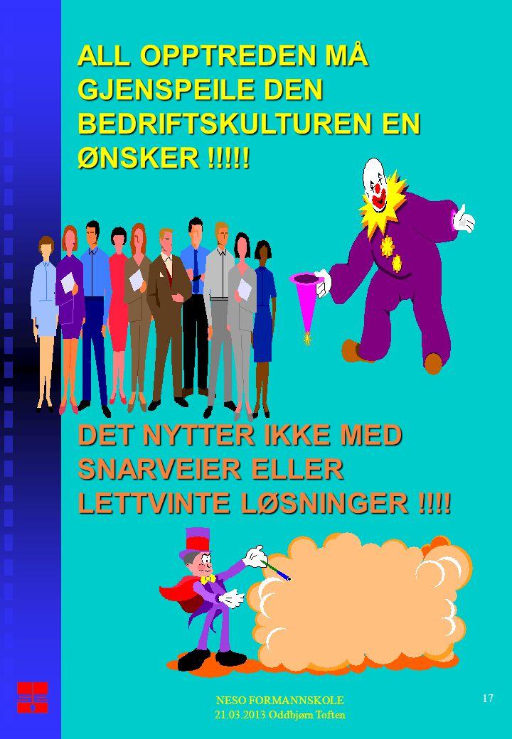 NESO FORMANNSKOLE 21.03.2013 Oddbjørn Toften 17 ALL OPPTREDEN MÅ GJENSPEILE DEN BEDRIFTSKULTUREN EN ØNSKER !!!!! DET NYTTER IKKE MED SNARVEIER ELLER L