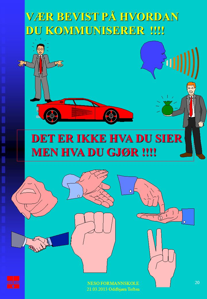 NESO FORMANNSKOLE 21.03.2013 Oddbjørn Toften 20 VÆR BEVIST PÅ HVORDAN DU KOMMUNISERER !!!! DET ER IKKE HVA DU SIER MEN HVA DU GJØR !!!!