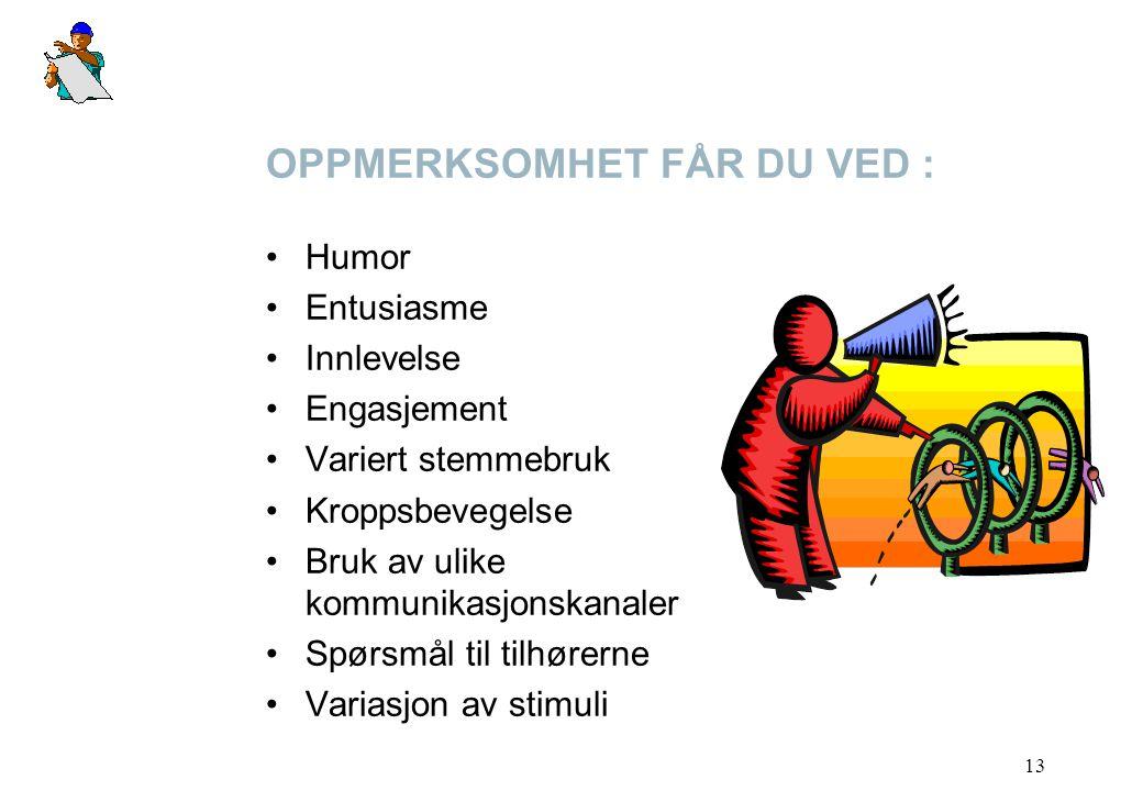 13 OPPMERKSOMHET FÅR DU VED : Humor Entusiasme Innlevelse Engasjement Variert stemmebruk Kroppsbevegelse Bruk av ulike kommunikasjonskanaler Spørsmål til tilhørerne Variasjon av stimuli