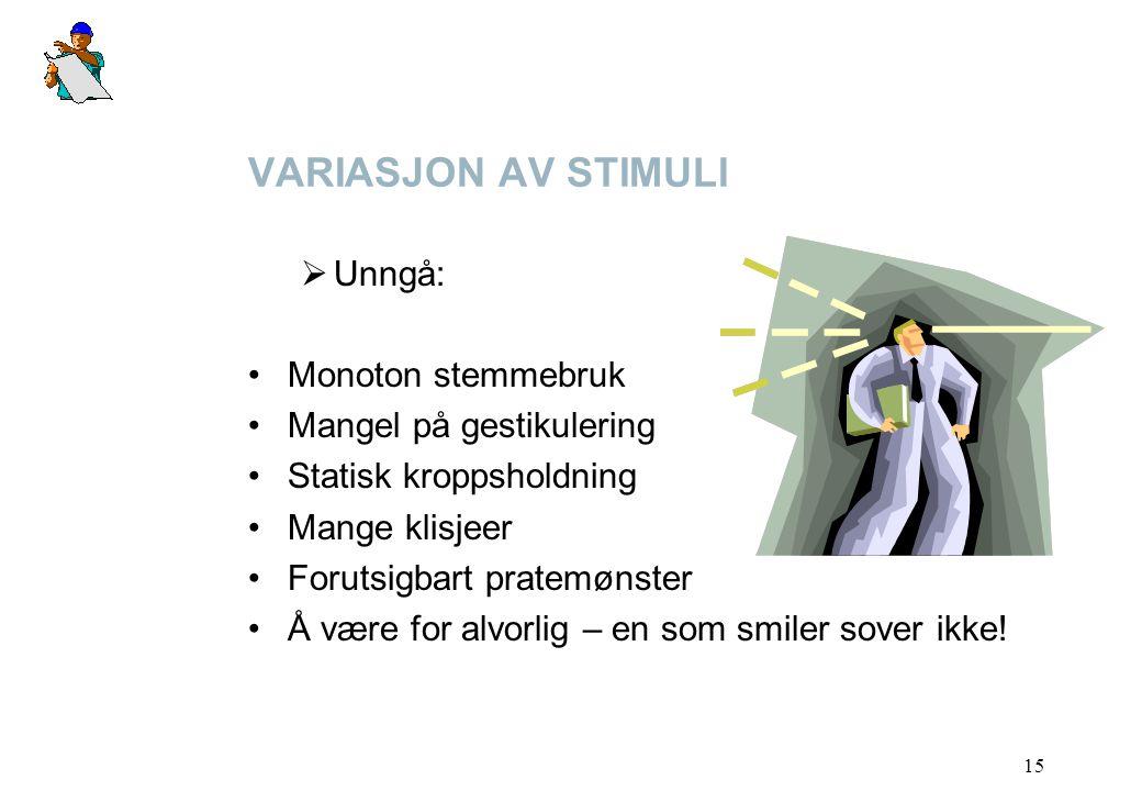 15 VARIASJON AV STIMULI  Unngå: Monoton stemmebruk Mangel på gestikulering Statisk kroppsholdning Mange klisjeer Forutsigbart pratemønster Å være for alvorlig – en som smiler sover ikke!