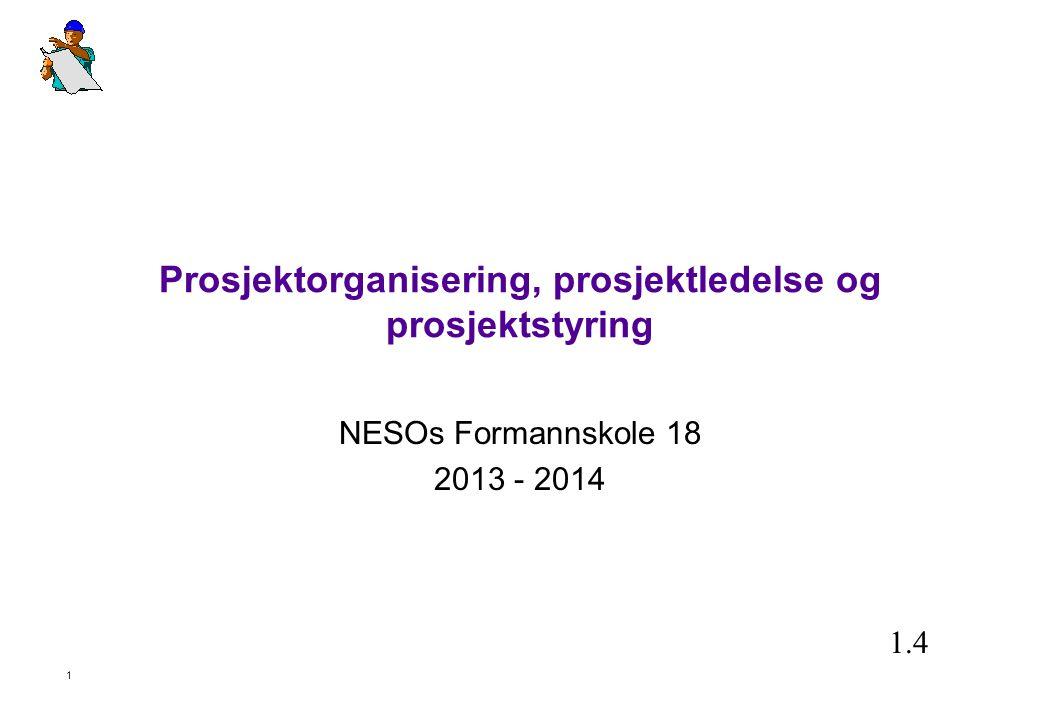 1 Prosjektorganisering, prosjektledelse og prosjektstyring NESOs Formannskole 18 2013 - 2014 1.4