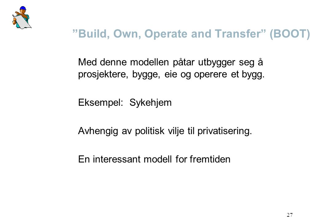 """27 """"Build, Own, Operate and Transfer"""" (BOOT) Med denne modellen påtar utbygger seg å prosjektere, bygge, eie og operere et bygg. Eksempel: Sykehjem Av"""