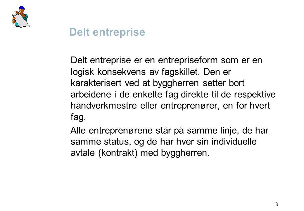 8 Delt entreprise Delt entreprise er en entrepriseform som er en logisk konsekvens av fagskillet. Den er karakterisert ved at byggherren setter bort a