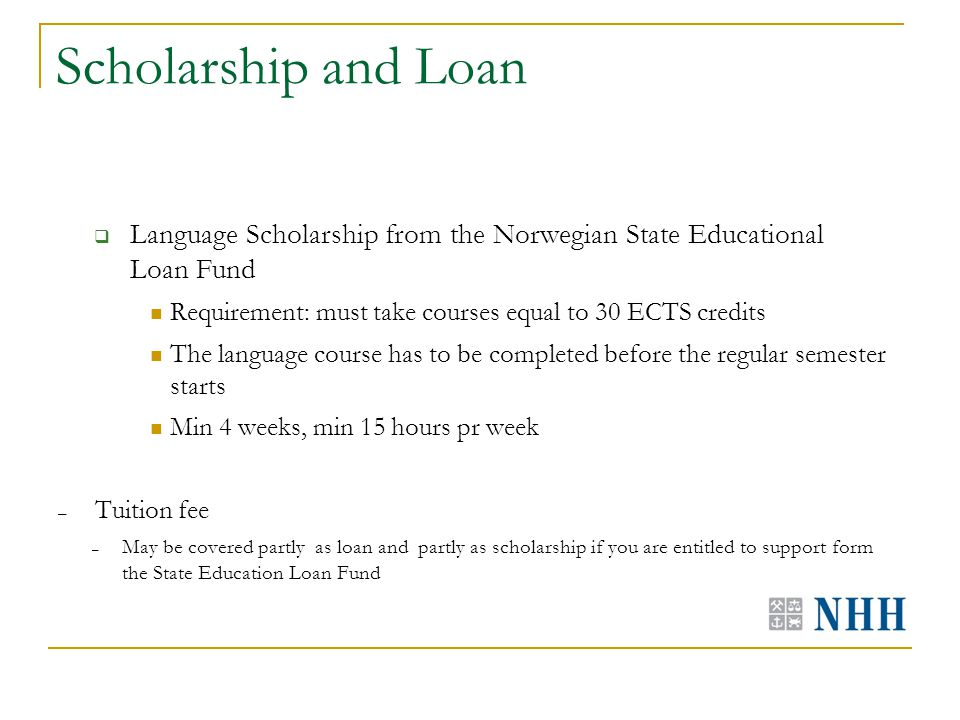 Scholarship and Loan  Language Scholarship from the Norwegian State Educational Loan Fund Requirement: must take courses equal to 30 ECTS credits The language course has to be completed before the regular semester starts Min 4 weeks, min 15 hours pr week – Tuition fee – May be covered partly as loan and partly as scholarship if you are entitled to support form the State Education Loan Fund