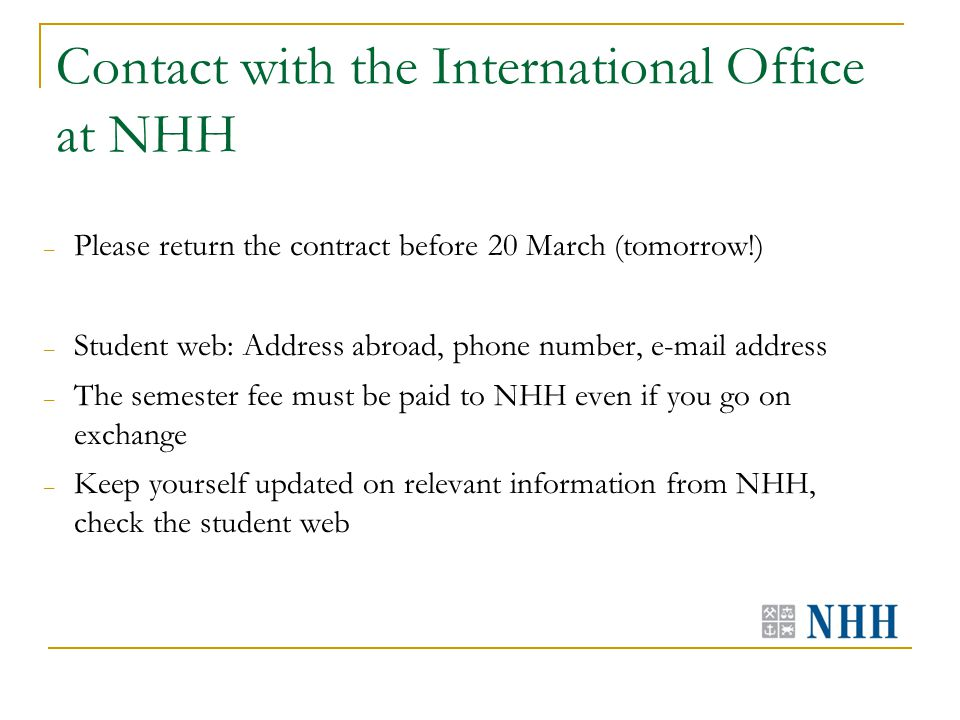 Contact with the International Office at NHH – Please return the contract before 20 March (tomorrow!) – Student web: Address abroad, phone number, e-mail address – The semester fee must be paid to NHH even if you go on exchange – Keep yourself updated on relevant information from NHH, check the student web
