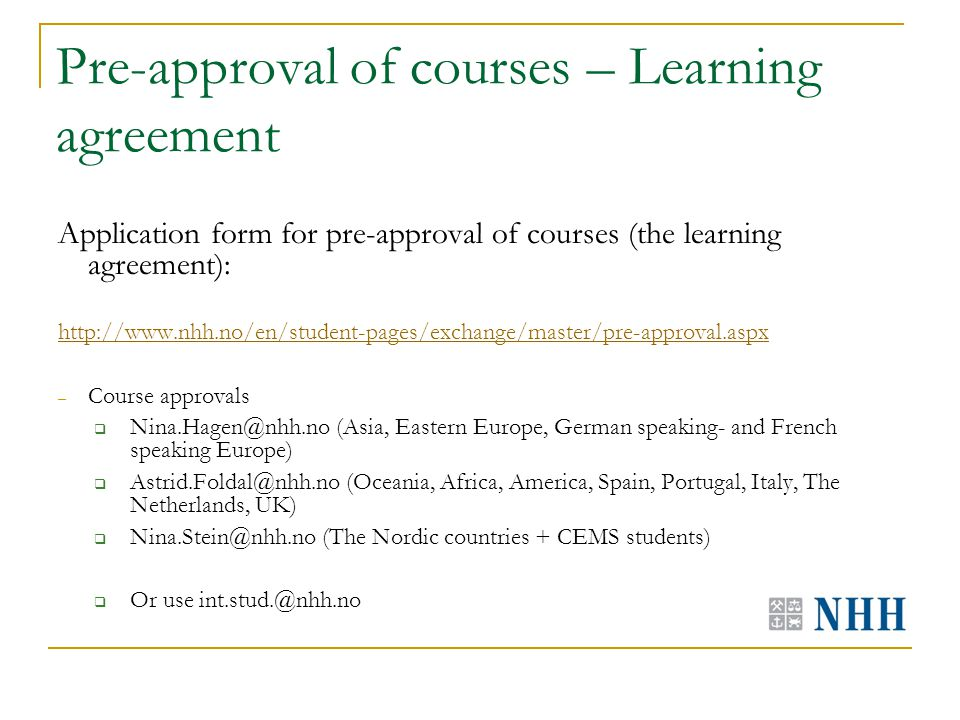 Pre-approval of courses – Learning agreement Application form for pre-approval of courses (the learning agreement): http://www.nhh.no/en/student-pages/exchange/master/pre-approval.aspx – Course approvals  Nina.Hagen@nhh.no (Asia, Eastern Europe, German speaking- and French speaking Europe)  Astrid.Foldal@nhh.no (Oceania, Africa, America, Spain, Portugal, Italy, The Netherlands, UK)  Nina.Stein@nhh.no (The Nordic countries + CEMS students)  Or use int.stud.@nhh.no