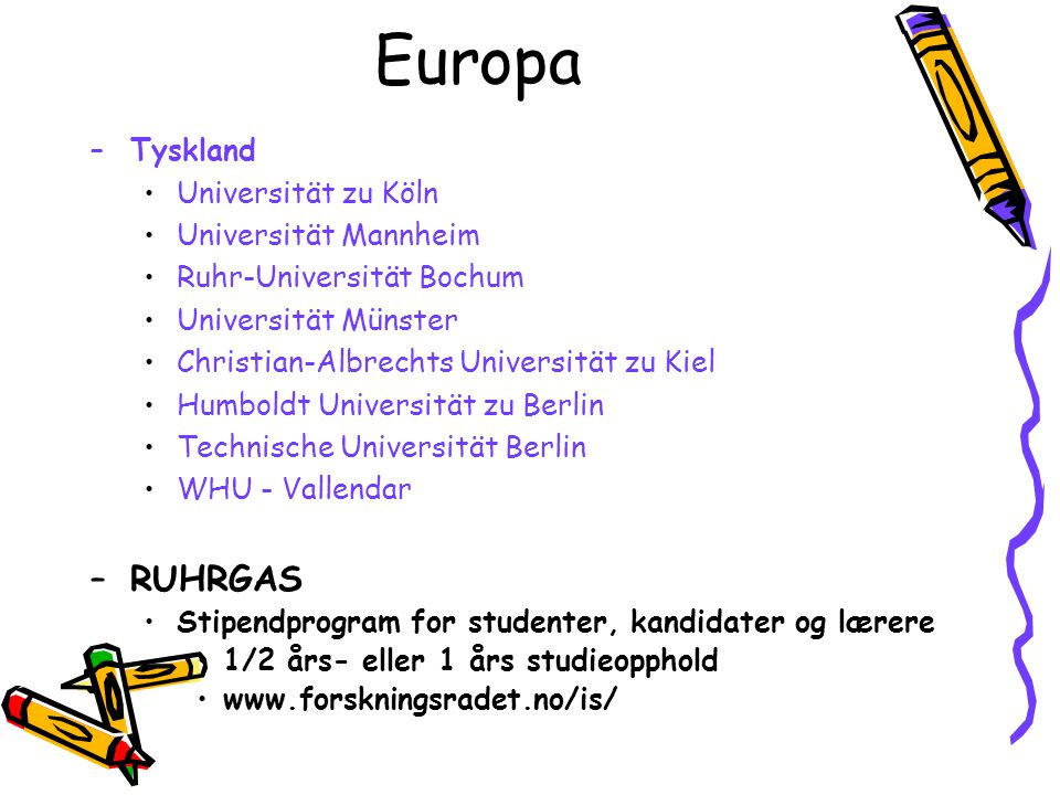 Europa –Tyskland Universität zu Köln Universität Mannheim Ruhr-Universität Bochum Universität Münster Christian-Albrechts Universität zu Kiel Humboldt Universität zu Berlin Technische Universität Berlin WHU - Vallendar –RUHRGAS Stipendprogram for studenter, kandidater og lærere 1/2 års- eller 1 års studieopphold www.forskningsradet.no/is/