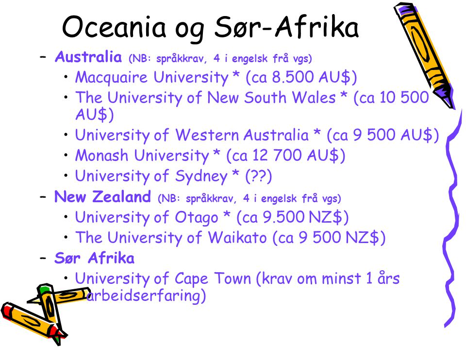 Oceania og Sør-Afrika –Australia (NB: språkkrav, 4 i engelsk frå vgs) Macquaire University * (ca 8.500 AU$) The University of New South Wales * (ca 10 500 AU$) University of Western Australia * (ca 9 500 AU$) Monash University * (ca 12 700 AU$) University of Sydney * (??) –New Zealand (NB: språkkrav, 4 i engelsk frå vgs) University of Otago * (ca 9.500 NZ$) The University of Waikato (ca 9 500 NZ$) –Sør Afrika University of Cape Town (krav om minst 1 års arbeidserfaring)