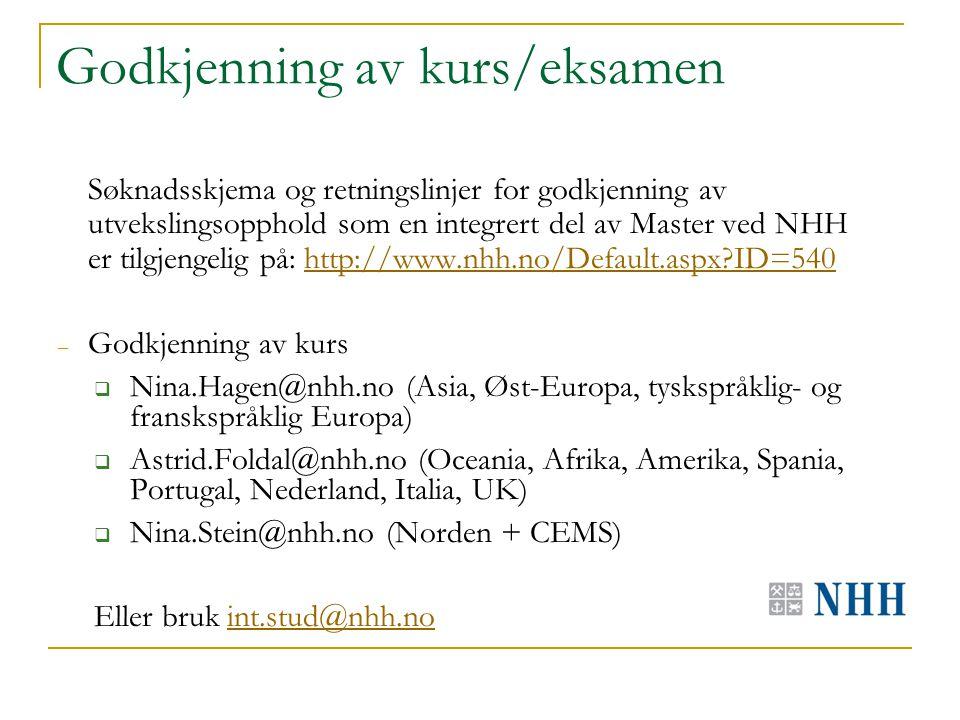Godkjenning av kurs/eksamen Søknadsskjema og retningslinjer for godkjenning av utvekslingsopphold som en integrert del av Master ved NHH er tilgjengelig på: http://www.nhh.no/Default.aspx ID=540http://www.nhh.no/Default.aspx ID=540 – Godkjenning av kurs  Nina.Hagen@nhh.no (Asia, Øst-Europa, tyskspråklig- og franskspråklig Europa)  Astrid.Foldal@nhh.no (Oceania, Afrika, Amerika, Spania, Portugal, Nederland, Italia, UK)  Nina.Stein@nhh.no (Norden + CEMS) Eller bruk int.stud@nhh.noint.stud@nhh.no