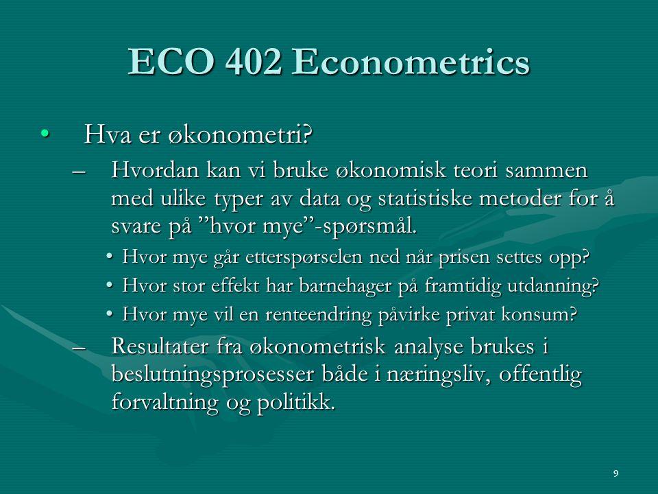 9 ECO 402 Econometrics Hva er økonometri?Hva er økonometri? –Hvordan kan vi bruke økonomisk teori sammen med ulike typer av data og statistiske metode