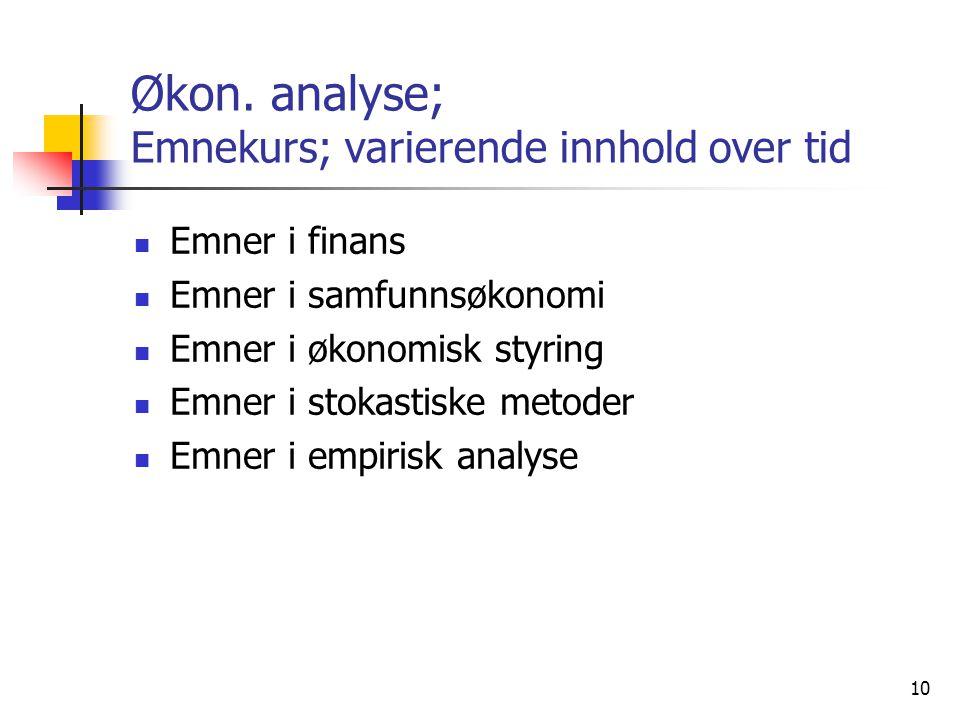 10 Økon. analyse; Emnekurs; varierende innhold over tid Emner i finans Emner i samfunnsøkonomi Emner i økonomisk styring Emner i stokastiske metoder E
