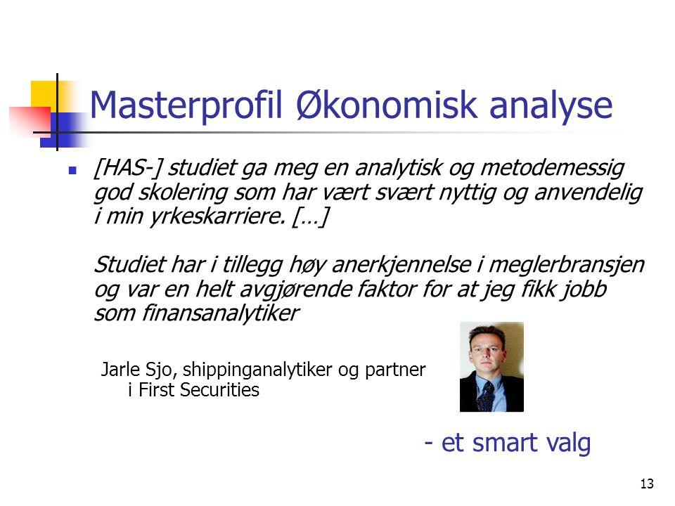13 Masterprofil Økonomisk analyse [HAS-] studiet ga meg en analytisk og metodemessig god skolering som har vært svært nyttig og anvendelig i min yrkes