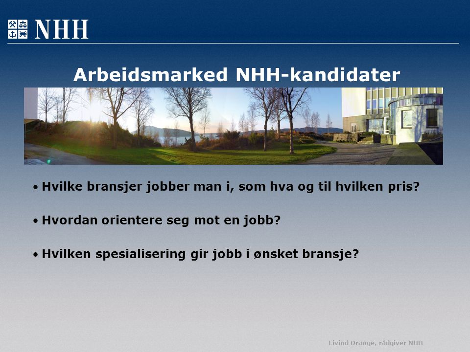 Eivind Drange, rådgiver NHH Arbeidsmarked NHH-kandidater Hvilke bransjer jobber man i, som hva og til hvilken pris? Hvordan orientere seg mot en jobb?