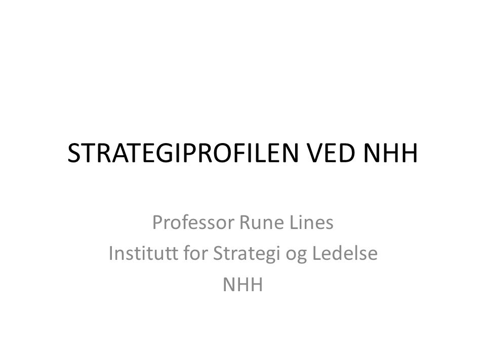 STRATEGIPROFILEN VED NHH Professor Rune Lines Institutt for Strategi og Ledelse NHH