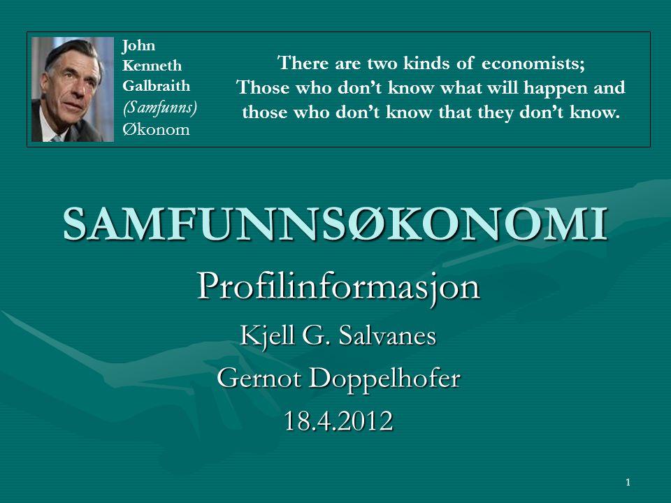 1 SAMFUNNSØKONOMI Profilinformasjon Kjell G. Salvanes Gernot Doppelhofer 18.4.2012 There are two kinds of economists; Those who don't know what will h