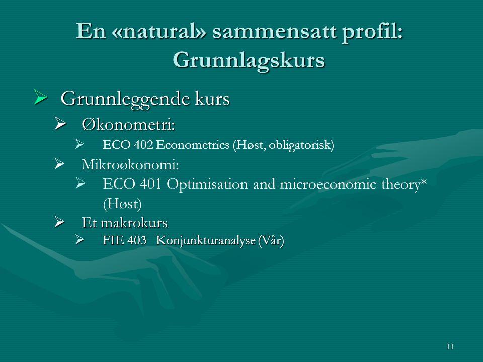En «natural» sammensatt profil: Grunnlagskurs  Grunnleggende kurs  Økonometri:   ECO 402 Econometrics (Høst, obligatorisk)   Mikroøkonomi:   E