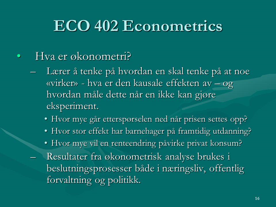 16 ECO 402 Econometrics Hva er økonometri?Hva er økonometri? –Lærer å tenke på hvordan en skal tenke på at noe «virker» - hva er den kausale effekten