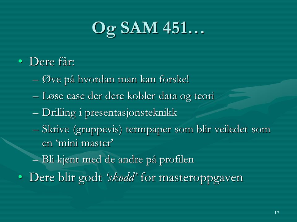 Og SAM 451… Dere får:Dere får: –Øve på hvordan man kan forske! –Løse case der dere kobler data og teori –Drilling i presentasjonsteknikk –Skrive (grup