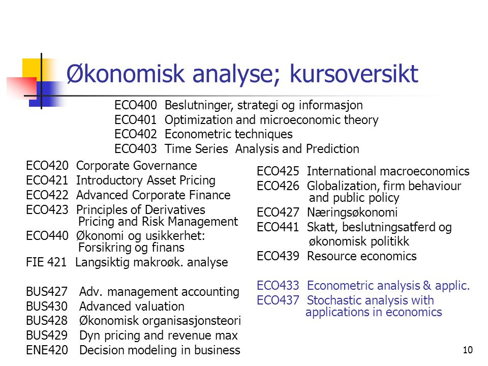 10 Økonomisk analyse; kursoversikt ECO420 Corporate Governance ECO421 Introductory Asset Pricing ECO422 Advanced Corporate Finance ECO423 Principles of Derivatives Pricing and Risk Management ECO440 Økonomi og usikkerhet: Forsikring og finans FIE 421 Langsiktig makroøk.