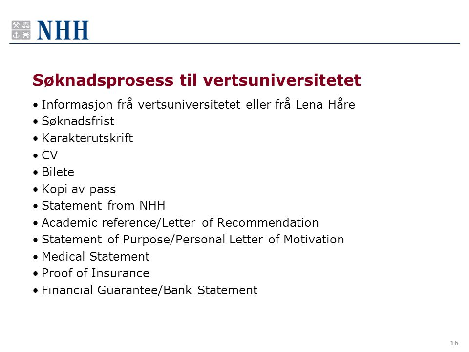 Søknadsprosess til vertsuniversitetet Informasjon frå vertsuniversitetet eller frå Lena Håre Søknadsfrist Karakterutskrift CV Bilete Kopi av pass Statement from NHH Academic reference/Letter of Recommendation Statement of Purpose/Personal Letter of Motivation Medical Statement Proof of Insurance Financial Guarantee/Bank Statement 16
