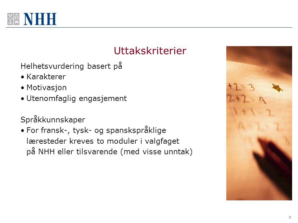 9 Helhetsvurdering basert på Karakterer Motivasjon Utenomfaglig engasjement Språkkunnskaper For fransk-, tysk- og spanskspråklige læresteder kreves to moduler i valgfaget på NHH eller tilsvarende (med visse unntak) Uttakskriterier