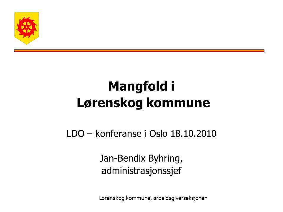 Lørenskog kommune, arbeidsgiverseksjonen Mangfold i Lørenskog kommune LDO – konferanse i Oslo 18.10.2010 Jan-Bendix Byhring, administrasjonssjef