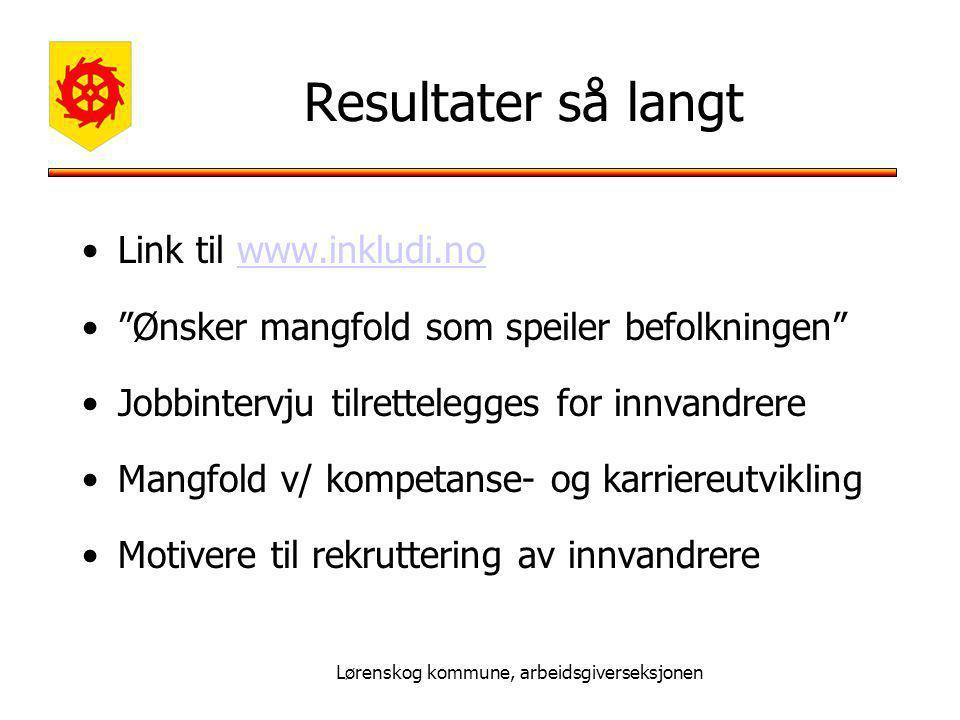Lørenskog kommune, arbeidsgiverseksjonen Resultater så langt Link til www.inkludi.nowww.inkludi.no Ønsker mangfold som speiler befolkningen Jobbintervju tilrettelegges for innvandrere Mangfold v/ kompetanse- og karriereutvikling Motivere til rekruttering av innvandrere