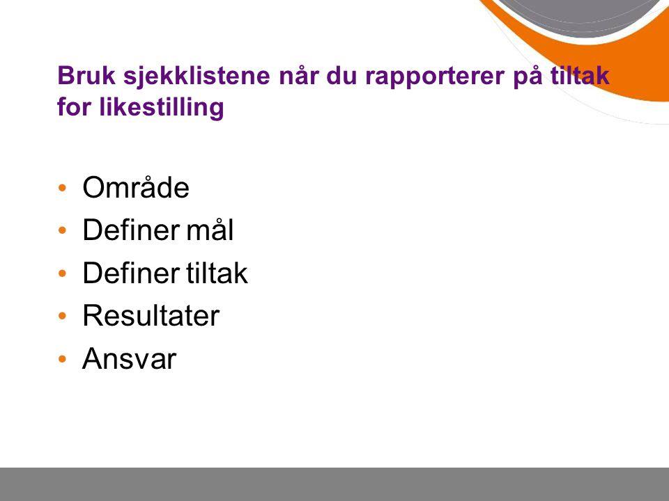Bruk sjekklistene når du rapporterer på tiltak for likestilling Område Definer mål Definer tiltak Resultater Ansvar