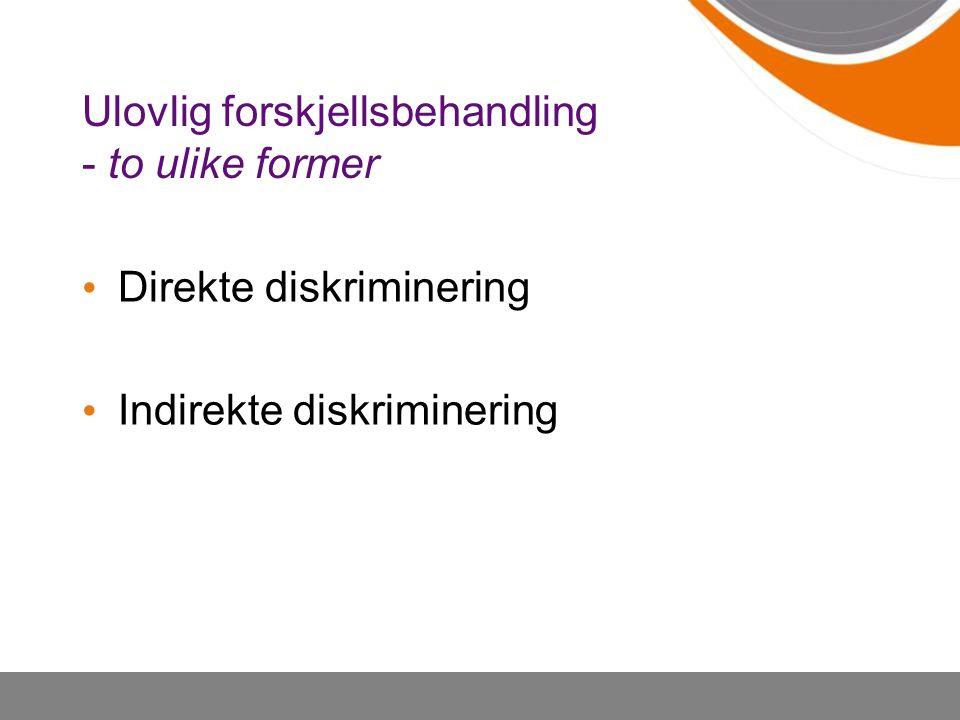 Ulovlig forskjellsbehandling - to ulike former Direkte diskriminering Indirekte diskriminering