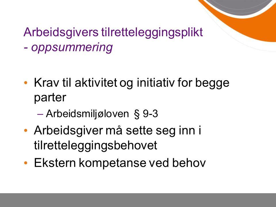 Arbeidsgivers tilretteleggingsplikt - oppsummering Krav til aktivitet og initiativ for begge parter –Arbeidsmiljøloven § 9-3 Arbeidsgiver må sette seg