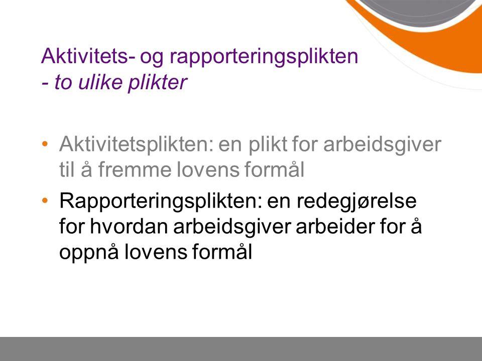 Aktivitets- og rapporteringsplikten - to ulike plikter Aktivitetsplikten: en plikt for arbeidsgiver til å fremme lovens formål Rapporteringsplikten: e