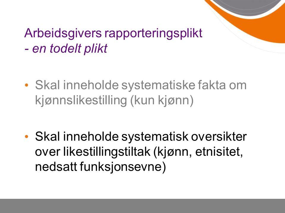 Arbeidsgivers rapporteringsplikt - en todelt plikt Skal inneholde systematiske fakta om kjønnslikestilling (kun kjønn) Skal inneholde systematisk over
