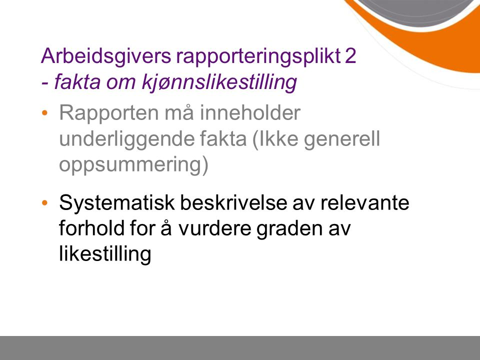 Arbeidsgivers rapporteringsplikt 2 - fakta om kjønnslikestilling Rapporten må inneholder underliggende fakta (Ikke generell oppsummering) Systematisk