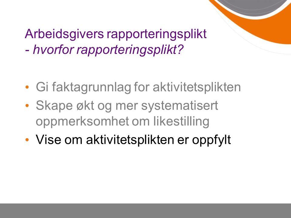 Arbeidsgivers rapporteringsplikt - hvorfor rapporteringsplikt? Gi faktagrunnlag for aktivitetsplikten Skape økt og mer systematisert oppmerksomhet om