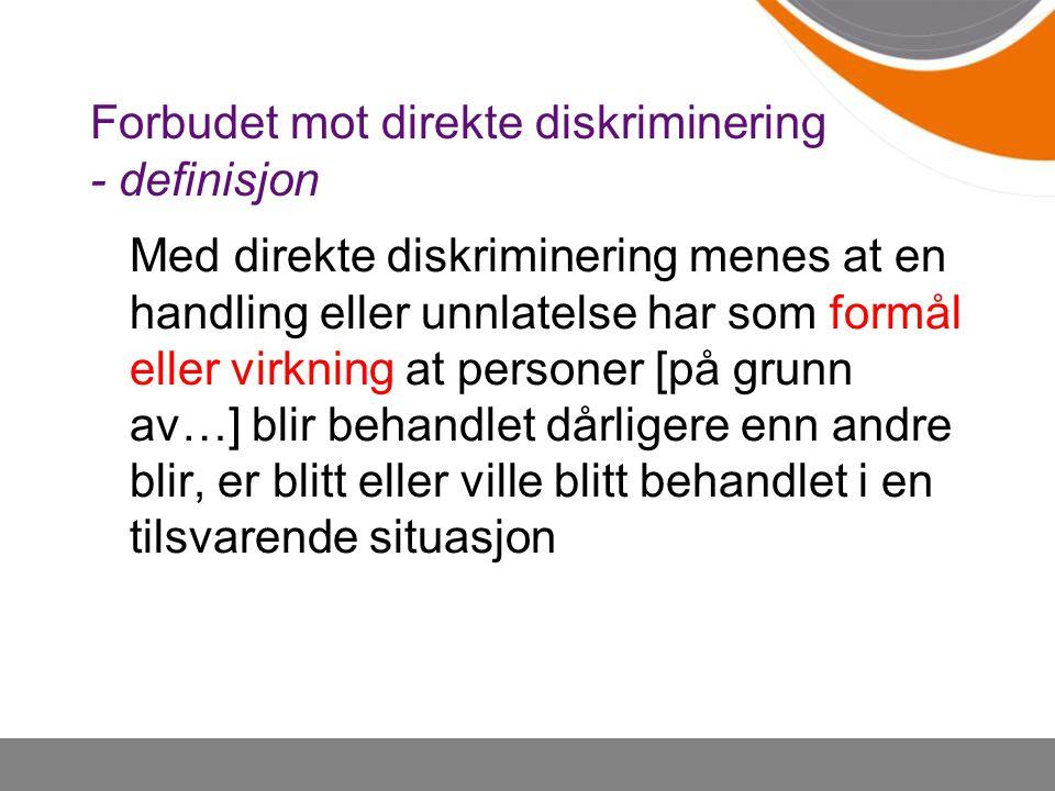 Forbudet mot direkte diskriminering - definisjon Med direkte diskriminering menes at en handling eller unnlatelse har som formål eller virkning at per