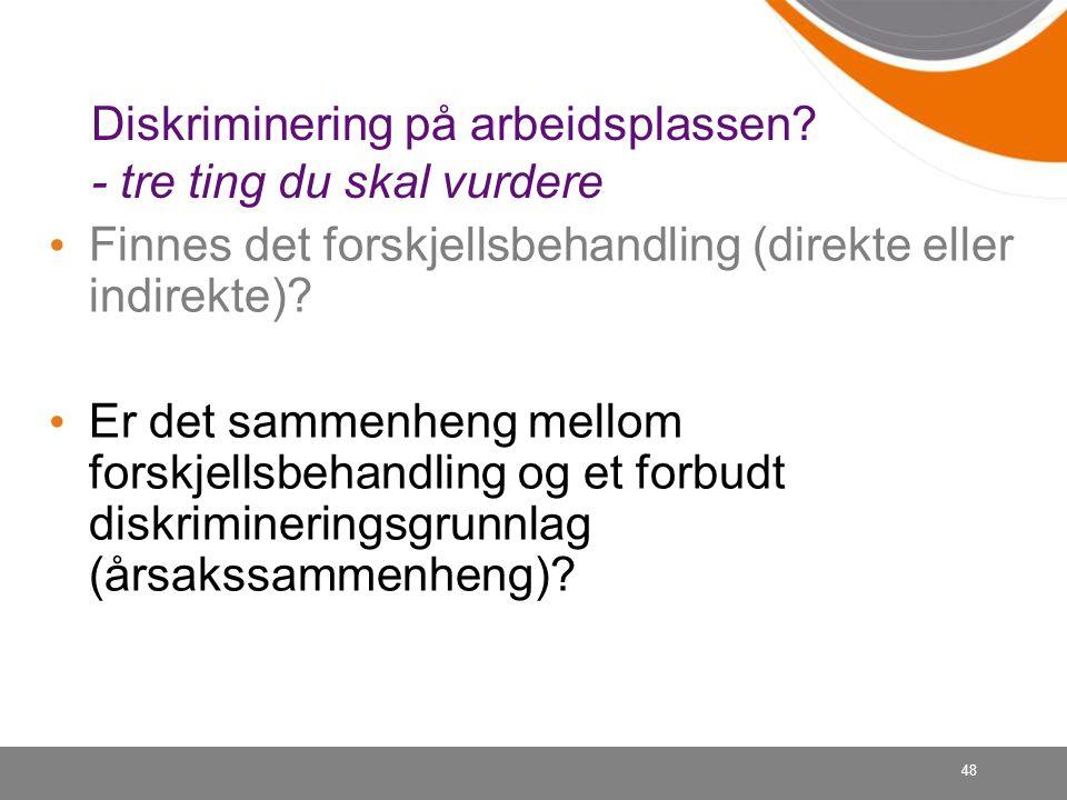48 Diskriminering på arbeidsplassen? - tre ting du skal vurdere Finnes det forskjellsbehandling (direkte eller indirekte)? Er det sammenheng mellom fo