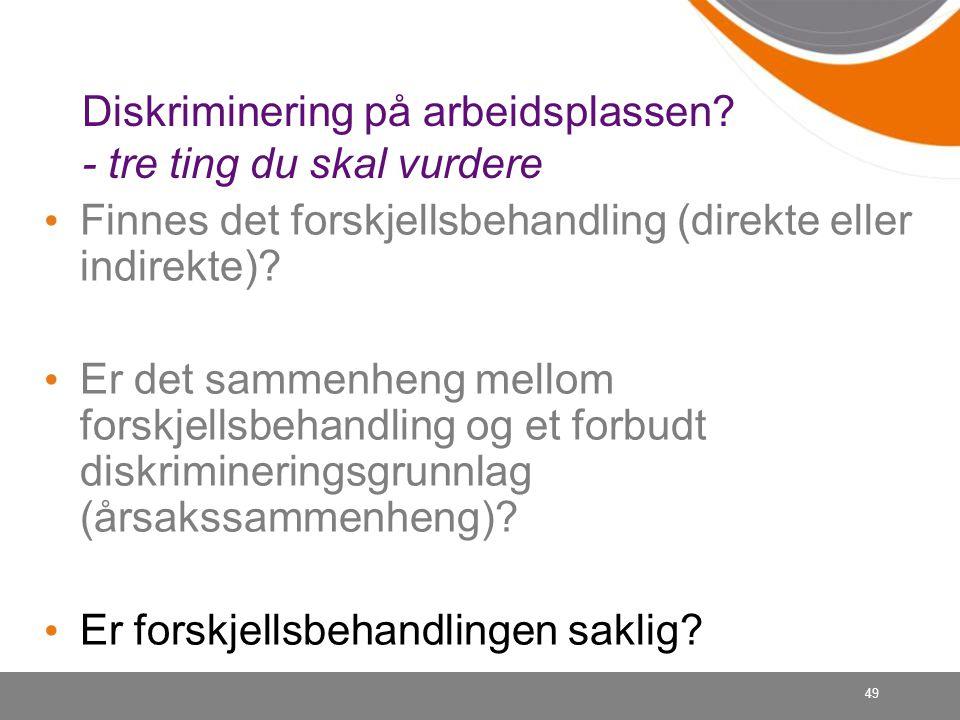 49 Diskriminering på arbeidsplassen? - tre ting du skal vurdere Finnes det forskjellsbehandling (direkte eller indirekte)? Er det sammenheng mellom fo