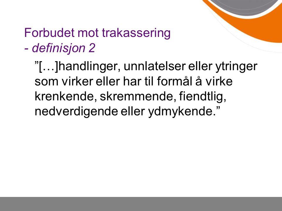 """Forbudet mot trakassering - definisjon 2 """"[…]handlinger, unnlatelser eller ytringer som virker eller har til formål å virke krenkende, skremmende, fie"""
