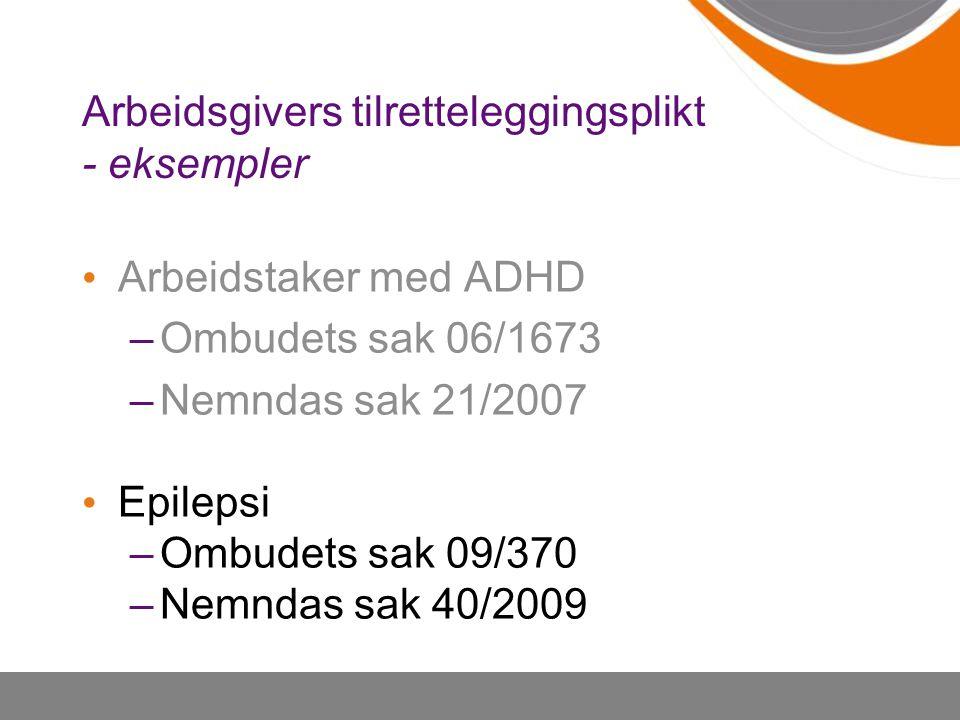 Arbeidsgivers tilretteleggingsplikt - eksempler Arbeidstaker med ADHD –Ombudets sak 06/1673 –Nemndas sak 21/2007 Epilepsi –Ombudets sak 09/370 –Nemnda