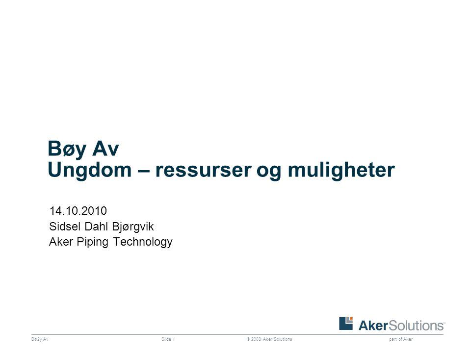 © 2008 Aker Solutions part of Aker Bø2y AvSlide 1 Bøy Av Ungdom – ressurser og muligheter 14.10.2010 Sidsel Dahl Bjørgvik Aker Piping Technology