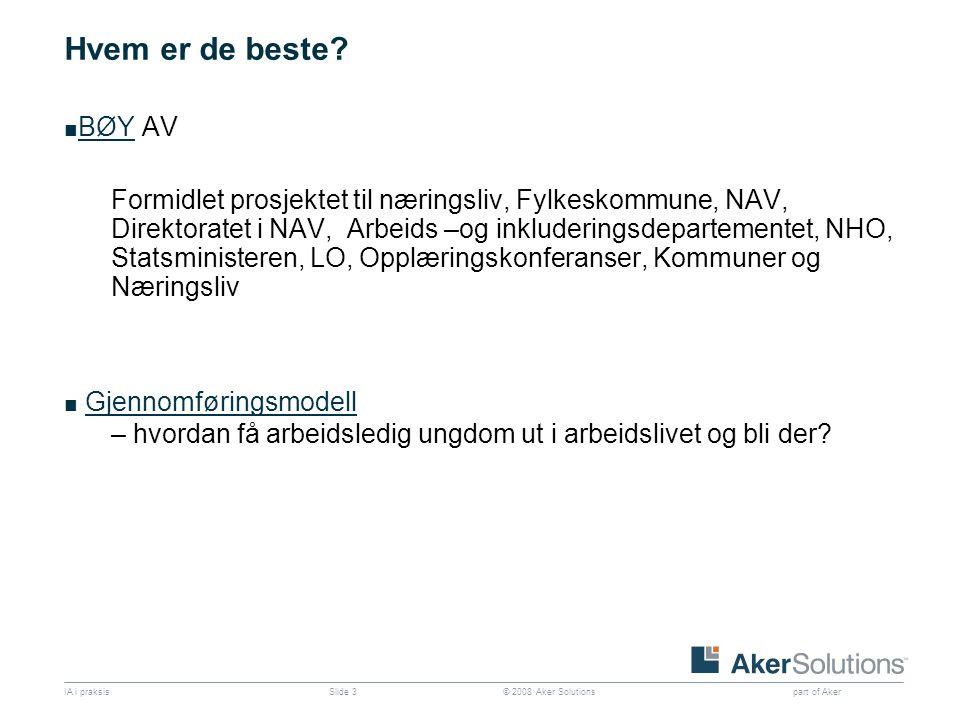 © 2008 Aker Solutions part of Aker IA i praksisSlide 3 Hvem er de beste? ■ BØY AV BØY Formidlet prosjektet til næringsliv, Fylkeskommune, NAV, Direkto
