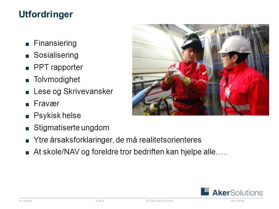 © 2008 Aker Solutions part of Aker IA i praksisSlide 5 Utfordringer ■ Finansiering ■ Sosialisering ■ PPT rapporter ■ Tolvmodighet ■ Lese og Skrivevans