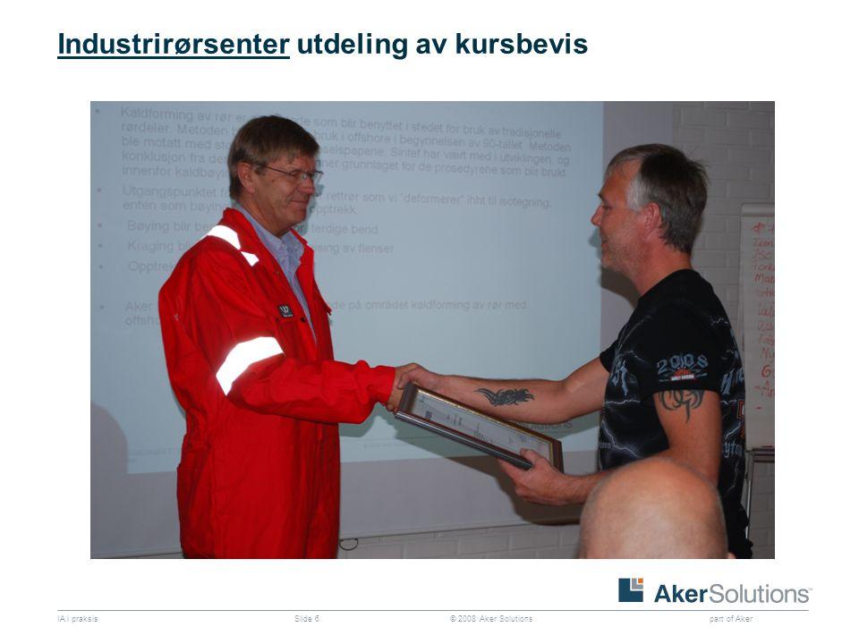 © 2008 Aker Solutions part of Aker IA i praksisSlide 6 IndustrirørsenterIndustrirørsenter utdeling av kursbevis