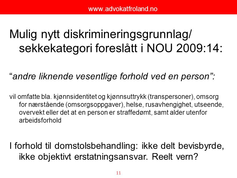 """11 www.advokatfroland.no Mulig nytt diskrimineringsgrunnlag/ sekkekategori foreslått i NOU 2009:14: """"andre liknende vesentlige forhold ved en person"""":"""