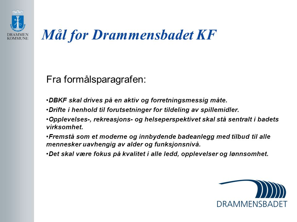 Mål for Drammensbadet KF Fra formålsparagrafen: DBKF skal drives på en aktiv og forretningsmessig måte. Drifte i henhold til forutsetninger for tildel