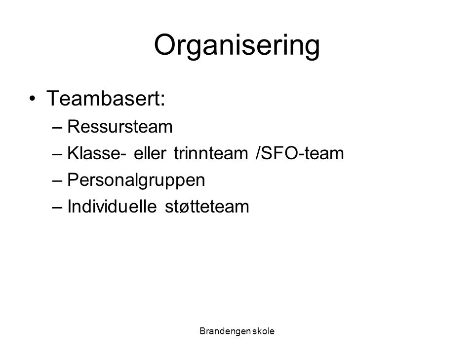 Brandengen skole Organisering Teambasert: –Ressursteam –Klasse- eller trinnteam /SFO-team –Personalgruppen –Individuelle støtteteam