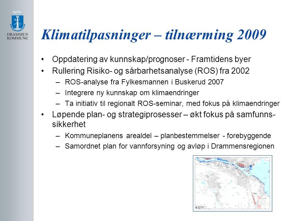 Klimatilpasninger – tilnærming 2009 Oppdatering av kunnskap/prognoser - Framtidens byer Rullering Risiko- og sårbarhetsanalyse (ROS) fra 2002 –ROS-analyse fra Fylkesmannen i Buskerud 2007 –Integrere ny kunnskap om klimaendringer –Ta initiativ til regionalt ROS-seminar, med fokus på klimaendringer Løpende plan- og strategiprosesser – økt fokus på samfunns- sikkerhet –Kommuneplanens arealdel – planbestemmelser - forebyggende –Samordnet plan for vannforsyning og avløp i Drammensregionen