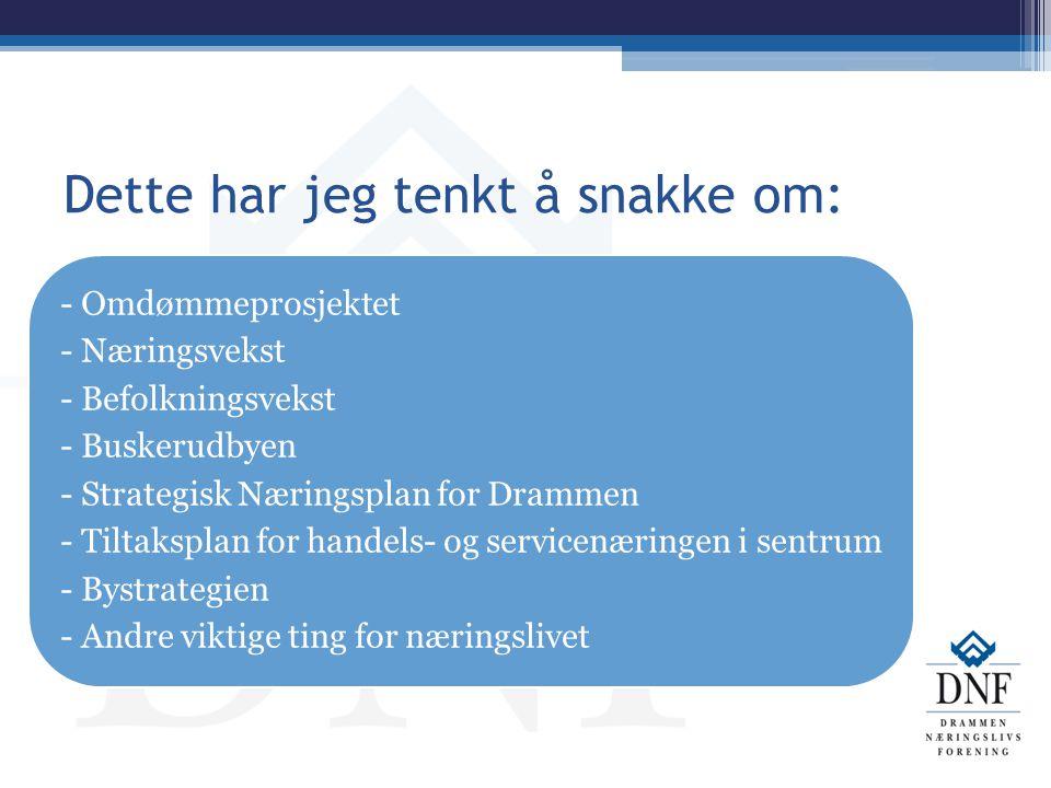 Dette har jeg tenkt å snakke om: - Omdømmeprosjektet - Næringsvekst - Befolkningsvekst - Buskerudbyen - Strategisk Næringsplan for Drammen - Tiltakspl