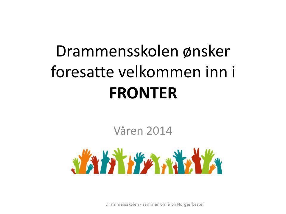Drammensskolen ønsker foresatte velkommen inn i FRONTER Våren 2014 Drammensskolen - sammen om å bli Norges beste!